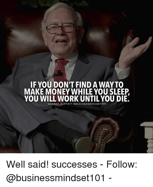 Memes, Money, and Work: IF YOU DON'T FIND A WAYTO  MAKE MONEY WHILE YOU SLEEP  YOU WILL WORK UNTIL YOU DIE.  WARREN BUFFETT CBUSINESSMINDSET 101 Well said! successes - Follow: @businessmindset101 -