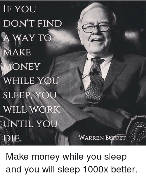 Memes, Money, and Work: IF YOU  DON'T FIND  AY TO  MAKE  ONEY  WHILE YOU  SLEEP, YOU  WILL WORK  UNTIL YOU  DIE  WARREN BEFT  -WARREN BUFFET Make money while you sleep and you will sleep 1000x better.