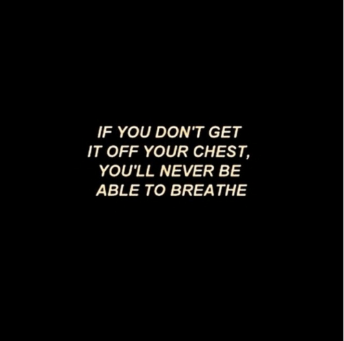 You Dont Get It: IF YOU DON'T GET  IT OFF YOUR CHEST,  YOU'LL NEVER BE  ABLE TO BREATHE