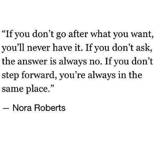 """nora: """"If you don't go after what you want,  you'll never have it. If you don't ask,  the answer is always no. If you don't  step forward, you're always in the  same place.""""  Nora Roberts"""