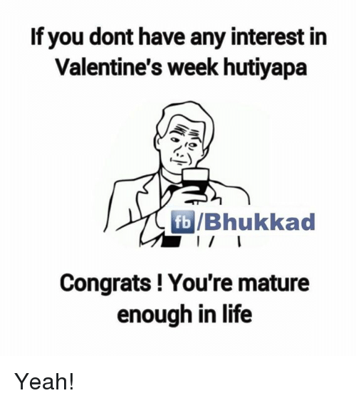 congration: If you dont have any interest in  Valentine's week hutiyapa  fb /Bhukkad  Congrats! You're mature  enough in life Yeah!