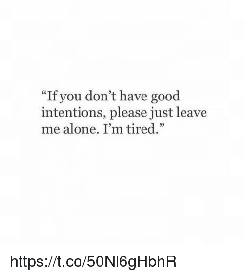 "Being Alone, Good, and Girl Memes: ""If you don't have good  intentions, please just leave  me alone. I'm tired."" https://t.co/50Nl6gHbhR"