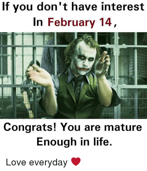 congration: If you don't have interest  In February 14  Congrats! You are mature  Enough in life. Love everyday ❤️