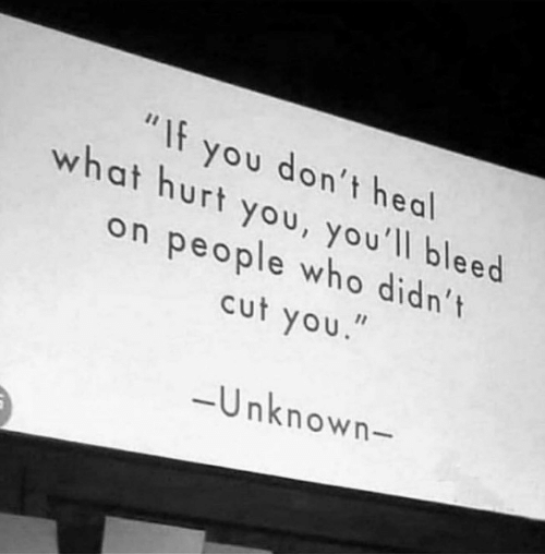 """bleed: """"If you don't heal  what hurt you, you'll bleed  on people who didn't  cut you.  -Unknown-"""