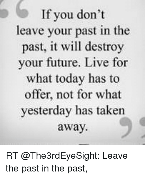 Memes, 🤖, and  Don't Leave: If you don't  leave your past in the  past, it will destroy  your future. Live for  what today has to  offer, not for what  yesterday has taken  away RT @The3rdEyeSight: Leave the past in the past,