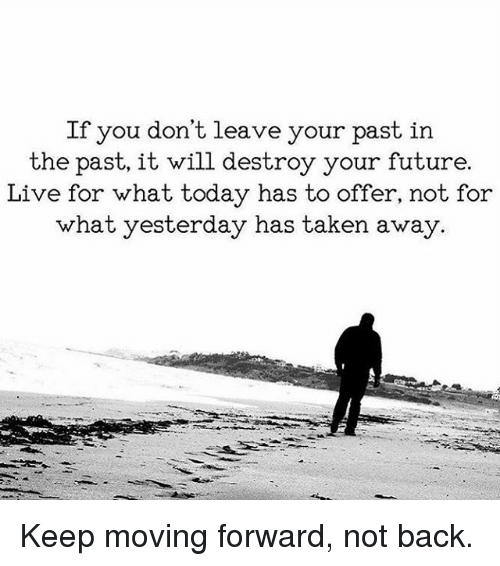 Future, Memes, and Taken: If you don't leave your past in  the past, it will destroy your future  Live for what today has to offer, not for  what yesterday has taken away. Keep moving forward, not back.