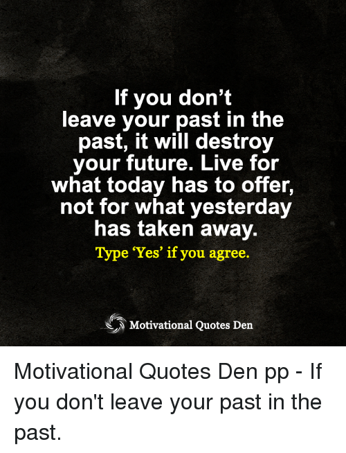 Future, Memes, and Taken: If you don't  leave your past in the  past, it will destroy  your future. Live for  what today has to offer,  not for what yesterday  has taken away.  Type Yes' if you agree.  Motivational Quotes Den Motivational Quotes Den pp - If you don't leave your past in the past.