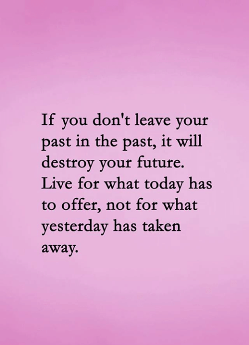 don't leave: If you don't leave your  past in the past, it will  destroy your future.  Live for what today has  to offer, not for what  yesterday has taken  away.