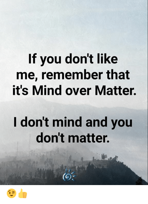 dont matter: If you don't like  me, remember that  it's Mind over Matter.  I don't mind and you  don't matter.  (O% 😉👍