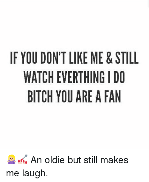 Bitch, Watch, and Girl Memes: IF YOU DONT LIKE ME&STILL  WATCH EVERTHING I DO  BITCH YOU ARE A FAN 🤷🏼‍♀️💅🏻 An oldie but still makes me laugh.