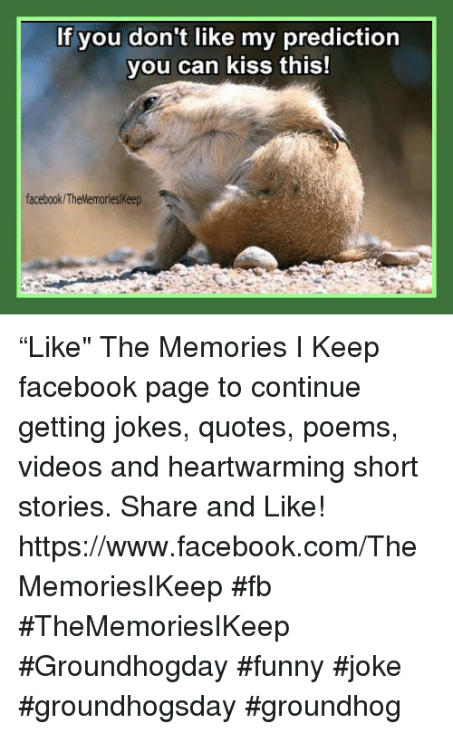 """Joke Quotes: If you don't like my prediction  you can kiss this!  facebook/The Memorieskeep """"Like"""" The Memories I Keep facebook page to continue getting jokes, quotes, poems, videos and heartwarming short stories. Share and Like! https://www.facebook.com/TheMemoriesIKeep #fb #TheMemoriesIKeep #Groundhogday #funny #joke #groundhogsday #groundhog"""