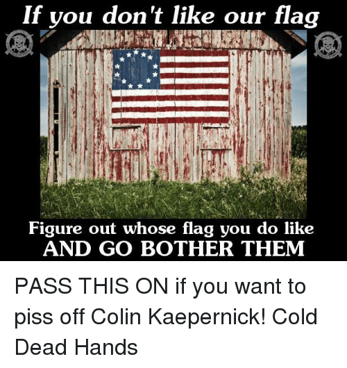 flags: If you don't like our flag  Figure out whose flag you do like  ANDoanw nose flag you do like  AND GO BOTHER THEM PASS THIS ON if you want to piss off Colin Kaepernick!   Cold Dead Hands