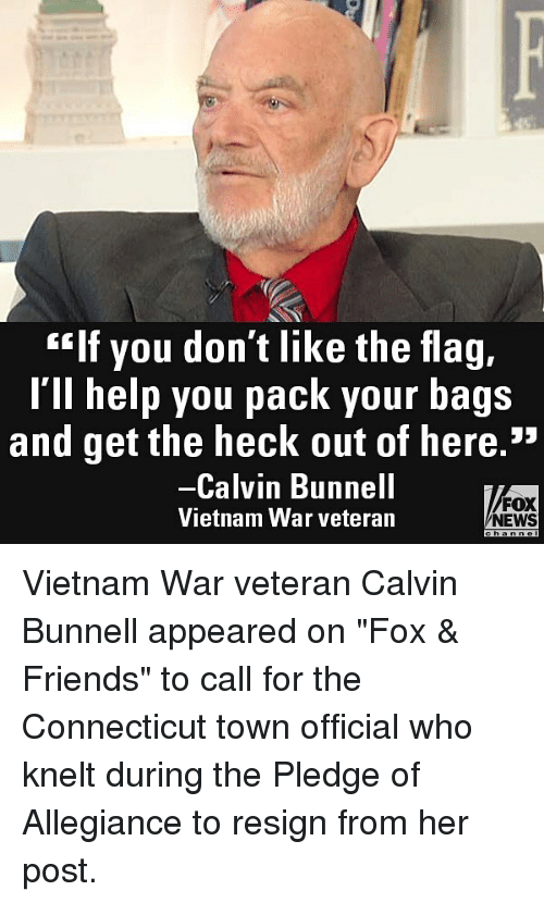 "Friends, Memes, and News: ""If you don't like the flag,  l'll help you pack your bags  and get the heck out of here.""  Calvin Bunnell  Vietnam War veteran  FOX  NEWS Vietnam War veteran Calvin Bunnell appeared on ""Fox & Friends"" to call for the Connecticut town official who knelt during the Pledge of Allegiance to resign from her post."
