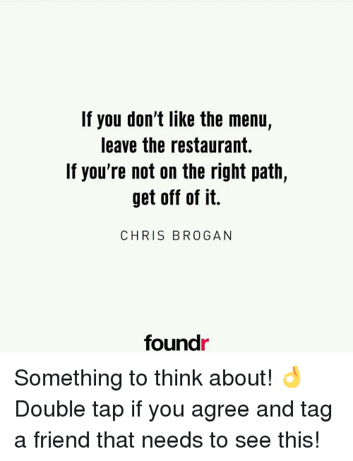Memes, Restaurant, and Restaurants: If you don't like the menu,  leave the restaurant.  If you're not on the right path,  get off of it.  CHRIS BROGAN  found Something to think about! 👌 Double tap if you agree and tag a friend that needs to see this!