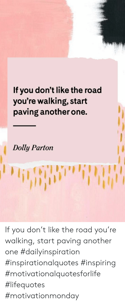 Another one: If you don't like the road  you're walking, start  paving another one.  Dolly Parton If you don't like the road you're walking, start paving another one #dailyinspiration #inspirationalquotes #inspiring #motivationalquotesforlife #lifequotes #motivationmonday
