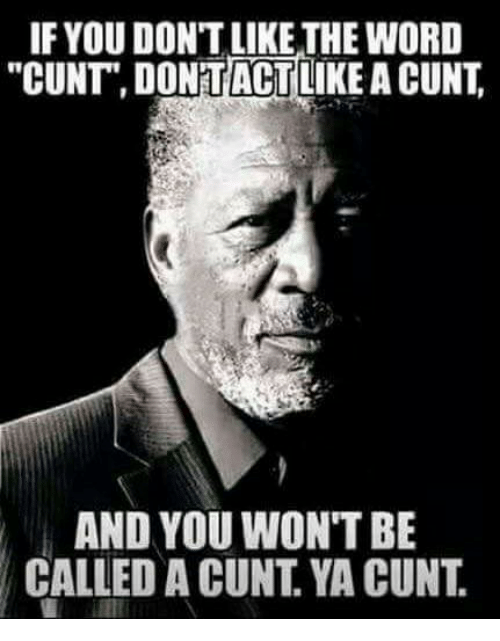 "Memes, Cunt, and 🤖: IF YOU DON'T LIKE THE WORD  ""CUNT DONTACT  LIKE A CUNT  AND YOU WON'T BE  CALLED A CUNT YA CUNT"
