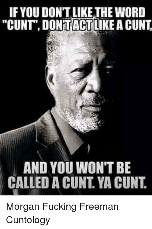 "Fucking, Memes, and Cunt: IF YOU DON'T LIKE THE WORD  ""CUNT"" DONTACTLIKE A CUNT  AND YOU WON'T BE  CALLED A CUNT. YA CUNT. Morgan Fucking Freeman Cuntology"