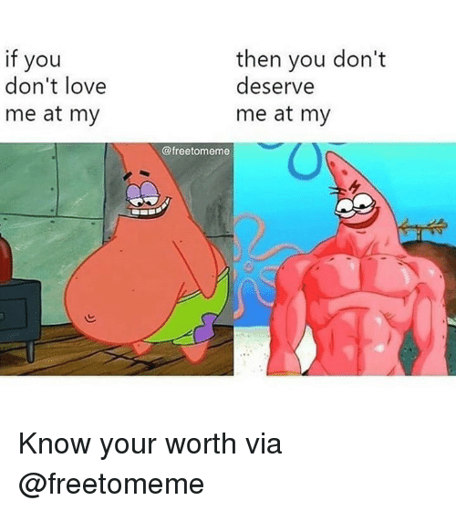 Love, Via, and You: if you  don't love  me at my  then you don't  deserve  me at my  0  @freetomeme Know your worth  via @freetomeme