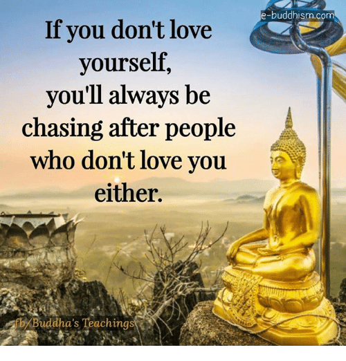 Memes, Buddha, and Buddhism: If you don't love  yourself  you'll always be  chasing after people  who don't love you.  either.  b Buddha's Teachings  e-buddhism.com