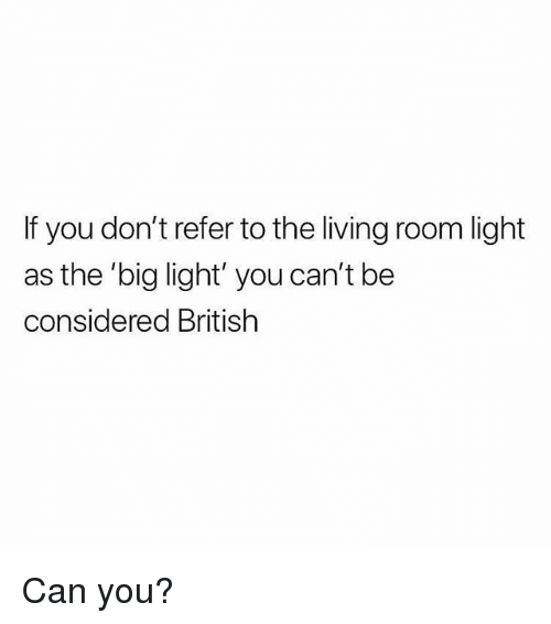 Memes, British, and Living: If you don't refer to the living room light  as the 'big light' you can't be  considered British Can you?