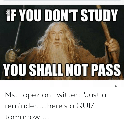 """Quiz Meme: IF YOU DONT STUDY  YOU SHALL NOT PASS  quickmeme.com Ms. Lopez on Twitter: """"Just a reminder...there's a QUIZ tomorrow ..."""