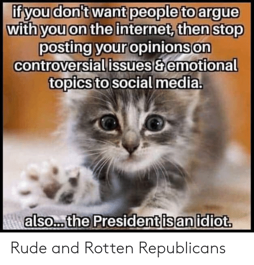 republicans: if you don't want people to argue  with you on the internet, then stop  posting your opinions on  controversial issues&emotional  topics to social media.  Aalso... the President is an idiot. Rude and Rotten Republicans