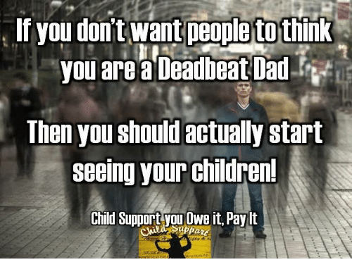 deadbeat dad: If you don't want people to think  you are Deadbeat Dad  Then you should actually start  seeing your children!  Child Support you Owe it Paylt  Suppait