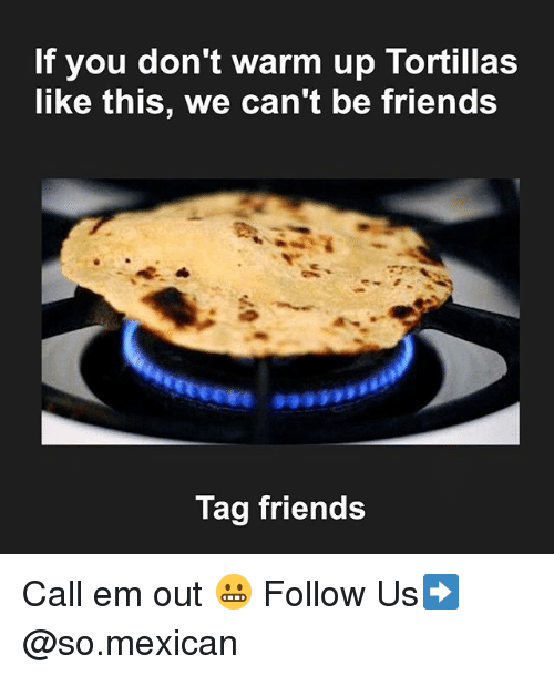 Friends, Memes, and Mexican: If you don't warm up Tortillas  like this, we can't be friends  Tag friends Call em out 😬 Follow Us➡️ @so.mexican