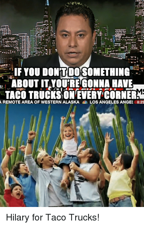 if you dontdosomething about it youtre gonna have taco trucks 3571218 if you dontdosomething about it youtre gonna have taco trucks on,Taco Truck Meme