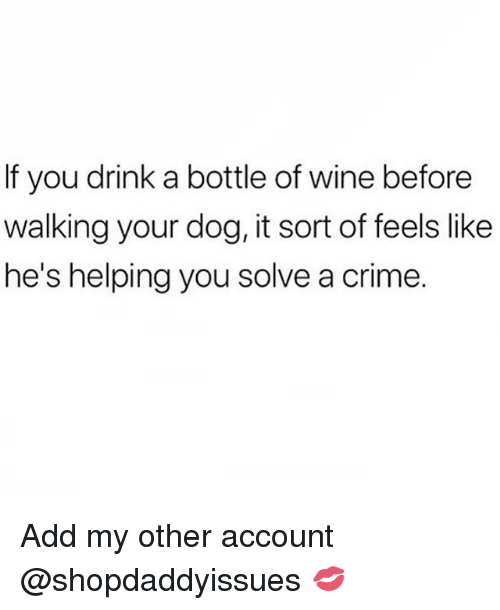 Crime, Wine, and Girl Memes: If you drink a bottle of wine before  walking your dog, it sort of feels like  he's helping you solve a crime. Add my other account @shopdaddyissues 💋