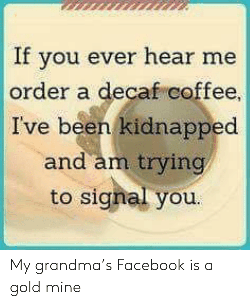 decaf coffee: If you e  ver hear me  order a decaf coffee  Ive been kidnapped  d am trvin  an  to signal you. My grandma's Facebook is a gold mine