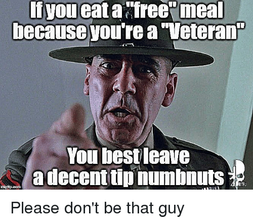 dont be that guy: If you  eat a freevmeal  You best leave  adecenttipnumbnuts  RTFU Please don't be that guy