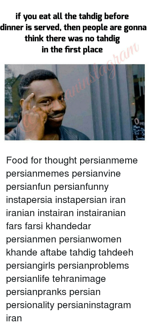 Memes, Iran, and Iranian: if you eat all the tahdig before  dinner is served, then people are gonna  think there was no tahdig  in the first place Food for thought persianmeme persianmemes persianvine persianfun persianfunny instapersia instapersian iran iranian instairan instairanian fars farsi khandedar persianmen persianwomen khande aftabe tahdig tahdeeh persiangirls persianproblems persianlife tehranimage persianpranks persian persionality persianinstagram iran