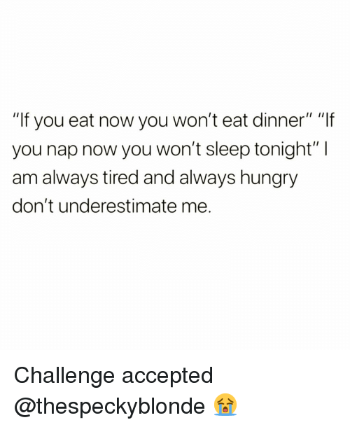 """Funny, Hungry, and Sleep: """"If you eat now you won't eat dinner"""" """"lf  you nap now you won't sleep tonight"""" I  am always tired and always hungry  don't underestimate me. Challenge accepted @thespeckyblonde 😭"""