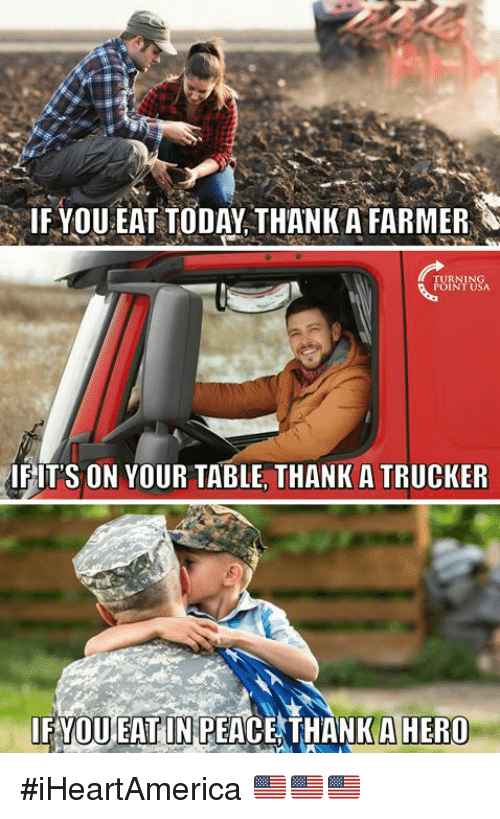 Memes, Today, and Peace: IF YOU EAT TODAY THANK A FARMER  TURNIN  POINT USA  IFITS ON YOUR TABLE, THANK A TRUCKER  IFYOU EAT IN PEACE THANKAHERO #iHeartAmerica 🇺🇸🇺🇸🇺🇸