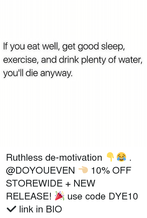 Gym, Exercise, and Good: If you eat well, get good sleep,  exercise, and drink plenty of water,  you'll die anyway. Ruthless de-motivation 👇😂 . @DOYOUEVEN 👈🏼 10% OFF STOREWIDE + NEW RELEASE! 🎉 use code DYE10 ✔️ link in BIO