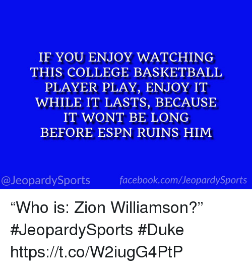 """College basketball: IF YOU ENJOY WATCHING  THIS COLLEGE BASKETBALL  PLAYER PLAY, ENJOY IT  WHILE IT LASTS, BECAUSE  IT WONT BE LONG  BEFORE ESPN RUINS HIM  @JeopardySports facebook.com/JeopardySports """"Who is: Zion Williamson?"""" #JeopardySports #Duke https://t.co/W2iugG4PtP"""