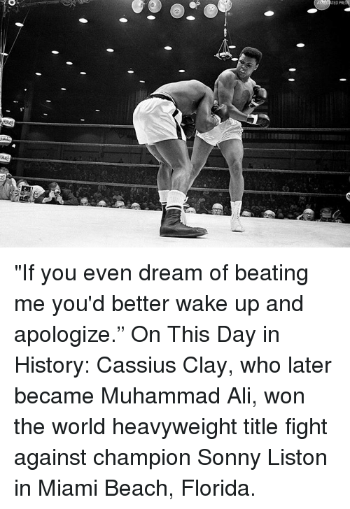 "sonny: ""If you even dream of beating me you'd better wake up and apologize."" On This Day in History: Cassius Clay, who later became Muhammad Ali, won the world heavyweight title fight against champion Sonny Liston in Miami Beach, Florida."