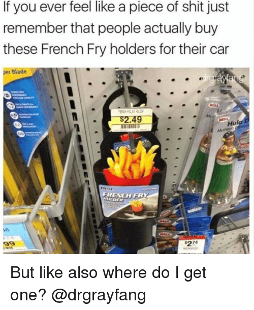 Pieces Of Shits: If you ever feel like a piece of shit just  remember that people actually buy  these French Fry holders for their car  er Blade  Hul  FRENGH FR  HOLDER But like also where do I get one? @drgrayfang