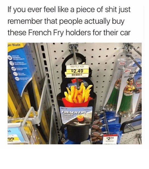 Pieces Of Shits: If you ever feel like a piece of shit just  remember that people actually buy  these French Fry holders for their car  Bade  S2.49  Hul  FRENGH FR ⠀