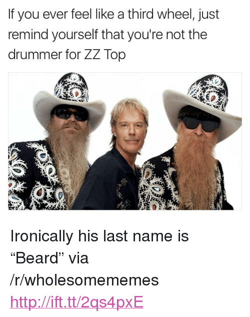 """youre: If you ever feel like a third wheel, just  remind yourself that you're not the  drummer for ZZ Top <p>Ironically his last name is &ldquo;Beard&rdquo; via /r/wholesomememes <a href=""""http://ift.tt/2qs4pxE"""">http://ift.tt/2qs4pxE</a></p>"""