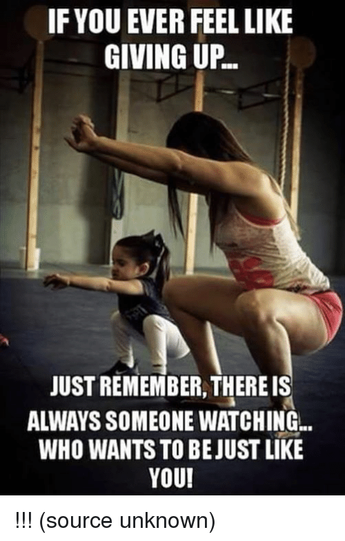 Memes, 🤖, and Unknown: IF YOU EVER FEEL LIKE  GIVING UP.  JUST REMEMBER THERE IS  ALWAYS SOMEONE WATCHING..  WHO WANTS TO BE JUST LIKE  YOU! !!! (source unknown)
