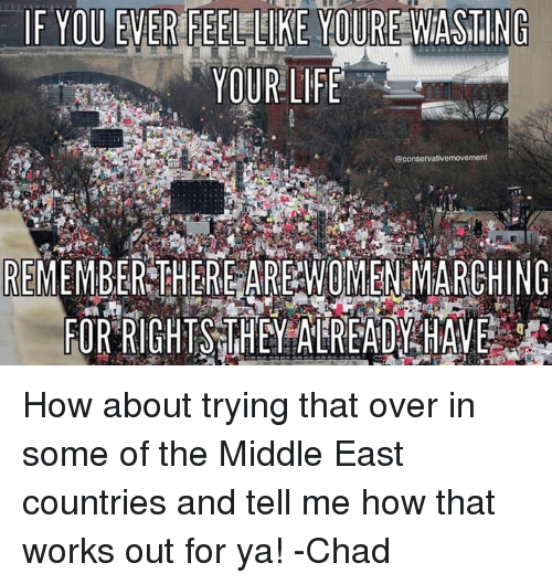 Women March: IF YOU EVER FEEL LIKE YOURE WASTING  YOUR LIFE  @conservativemovement  REMEMBER THERE ARE WOMEN MARCHING  FOR RIGHTS THEY ALREADY HAVE How about trying that over in some of the Middle East countries and tell me how that works out for ya!  -Chad