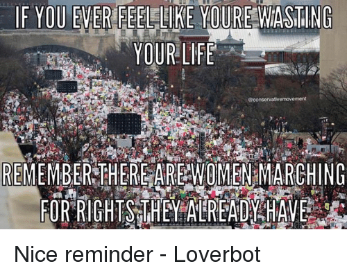 Women March: IF YOU EVER FEEL LIKE YOURE WASTING  YOUR LIFE  @conservativemovement  REMEMBER THERE ARE WOMEN MARCHING  FOR RIGHTS THEY ALREADY HAVE Nice reminder - Loverbot