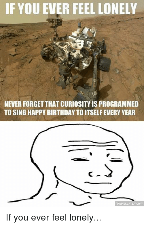 Birthday, Memes, and Singing: IF YOU EVER FEEL LONELY  NEVER FORGET THAT CURIOSITYISPROGRAMMED  TO SING HAPPY BIRTHDAY TO ITSELF EVERY YEAR  MEMECENTER COM If you ever feel lonely...
