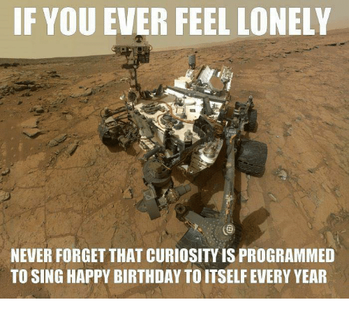 Birthday, Memes, and Singing: IF YOU EVER FEEL LONELY  NEVER FORGETTHAT CURIOSITY IS PROGRAMMED  TO SING HAPPY BIRTHDAY TO ITSELF EVERY YEAR