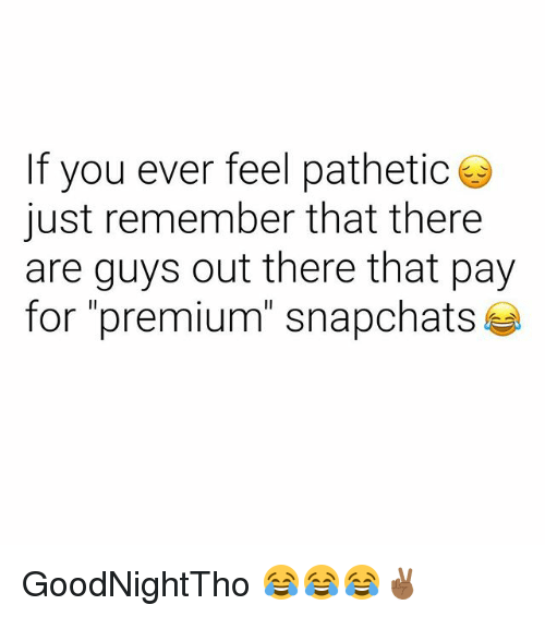 """Dank Memes, Remember, and You: If you ever feel pathetic  just remember that there  are guys out there that pay  for """"premium"""" snapchats GoodNightTho 😂😂😂✌🏾"""