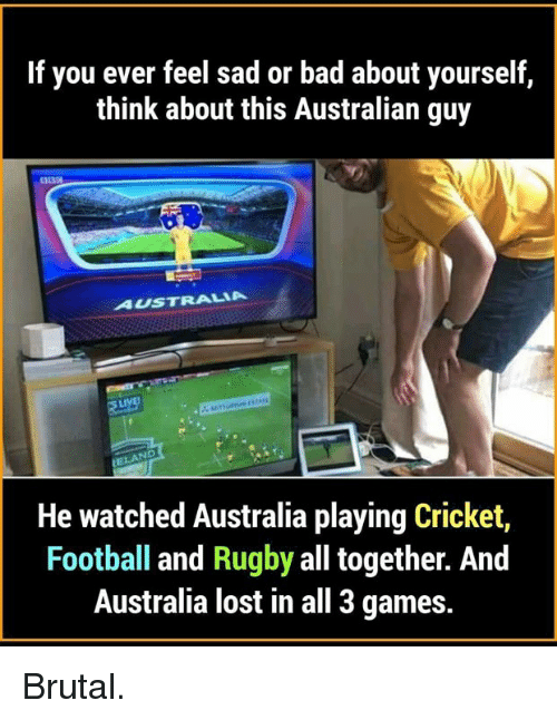 Bad, Football, and Memes: If you ever feel sad or bad about yourself  think about this Australian guy  AUSTRALIA  STARE  He watched Australia playing Cricket,  Football and Rugby all together. And  Australia lost in all 3 games. Brutal.