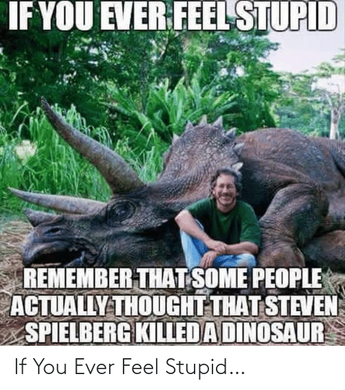 Steven: IF YOU EVER FEEL STUPID  REMEMBER THAT SOME PEOPLE  ACTUALLY THOUGHT THAT STEVEN  SPIELBERG KILLED A DINOSAUR If You Ever Feel Stupid…