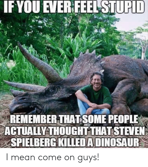 Dinosaur: IF YOU EVER FEEL STUPID  REMEMBER THAT SOME PEOPLE  ACTUALLY THOUGHT THAT STEVEN  SPIELBERG KILLED A DINOSAUR I mean come on guys!